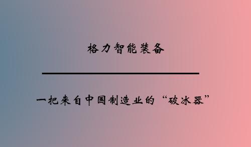 """格力智能装备:一把来自中国制造业的""""破冰器"""""""