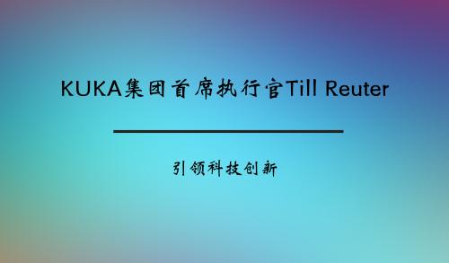 KUKA集团首席执行官Till Reuter:引领科技创新