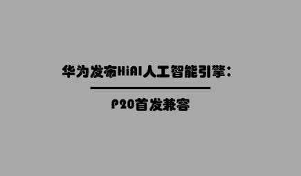 华为发布HiAI人工智能引擎:P20首发兼容