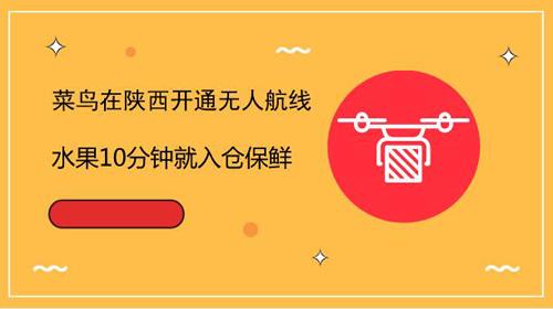 菜鸟在陕西开通无人航线 水果10分钟就入仓保鲜
