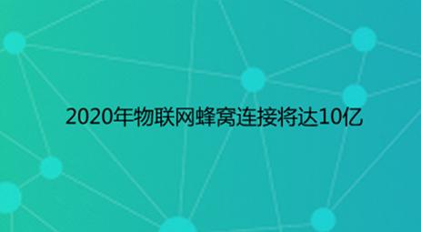 2020年物联网蜂窝连接将达10亿