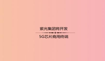 紫光集团将开发5G芯片商用终端