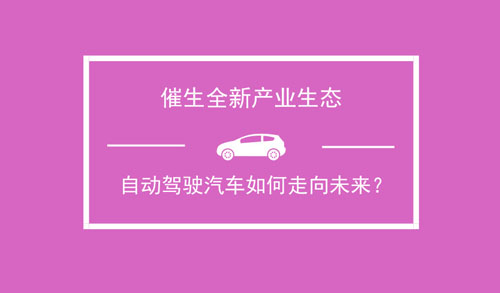 催生全新产业生态 自动驾驶汽车如何走向未来?