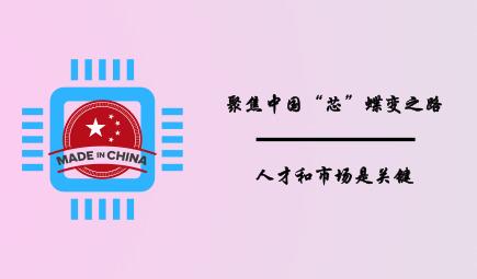 """聚焦中国""""芯""""蝶变之路,人才和市场是关键"""