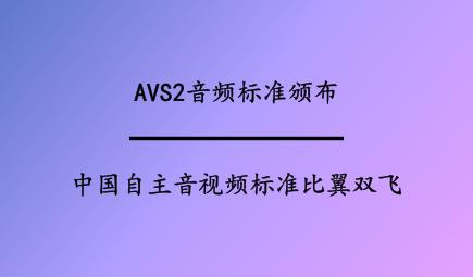 AVS2音频标准颁布,中国自主音视频标准比翼双飞