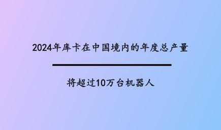 2024年库卡在中国境内的年度总产量将超过10万台机器人