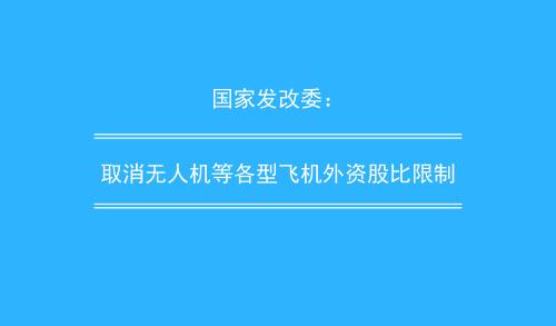 国家发改委:取消无人机等各型飞机外资股比限制