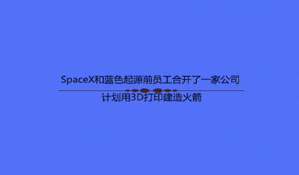 SpaceX和蓝色起源前员工合开了一家公司 计划用3D打印建造火箭
