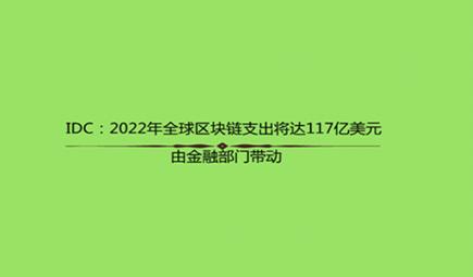 IDC:2022年全球区块链支出将达117亿美元 由金融部门带动