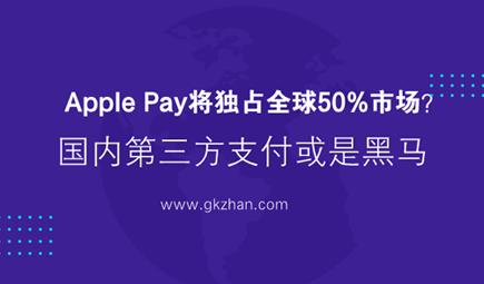 Apple Pay将独占全球50%市场?国内第三方支付或是黑马