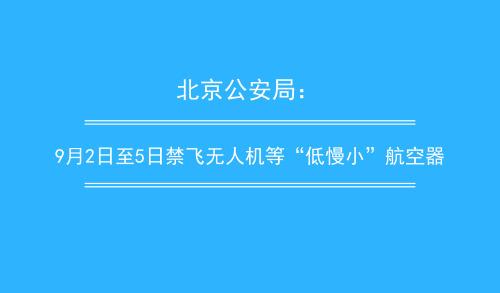 """北京公安局:9月2日至5日禁飞无人机等""""低慢小""""航空器"""