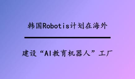 """韩国Robotis计划在海外建设""""AI教育机器人""""工厂"""