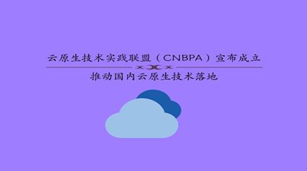 云原生技术实践联盟(CNBPA)宣布成立,推动云原生技术落地