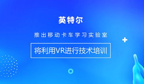 英特爾推出移動卡車學習實驗室,將利用VR進行技術培訓
