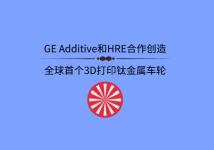 GE Additive和HRE合作创造全球首个3D打印钛金属车轮