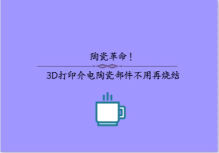 陶瓷革命!3D打印介电陶瓷部件不用再烧结