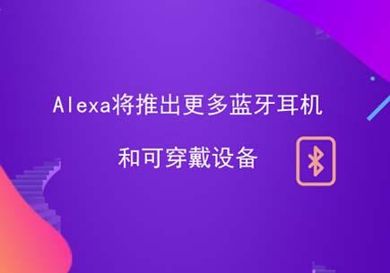 Alexa将推出更多蓝牙耳机和可穿戴设备