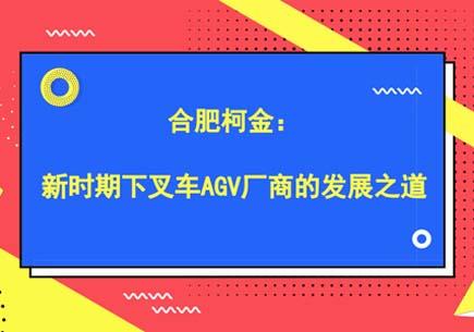 合肥柯金:新时期下叉车AGV厂商的发展之道