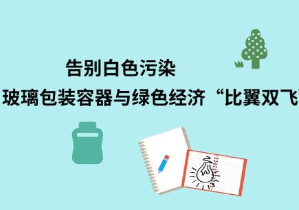 """告别白色污染 玻璃包装容器与绿色经济""""比翼双飞"""""""