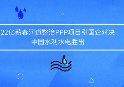 22亿蕲春河道整治PPP项目引国企对决,中国水利水电胜出