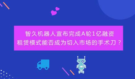 智久机器人宣布完成A轮1亿融资,租赁模式能否成为切入市场的手术刀?