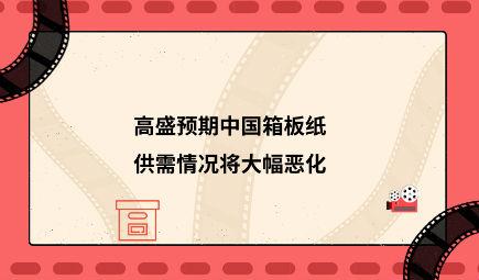 高盛预期中国箱板纸供需情况将大幅恶化