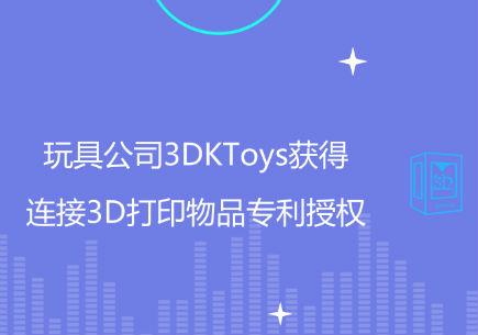 玩具公司3DKToys获得连接3D打印物品专利授权