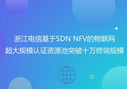 浙江电信基于SDN NFV的物联网超大规模认证资源池突破十万终端规模