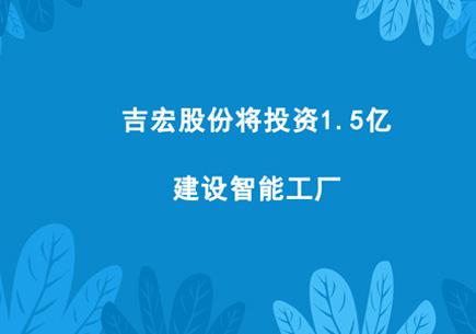 吉宏股份将投资1.5亿建设智能工厂