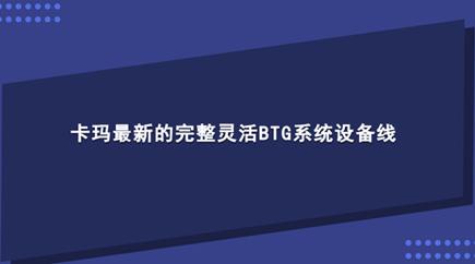 卡玛最新的完整灵活BTG系统设备线