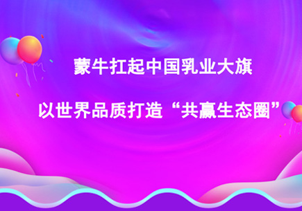 """蒙牛扛起中国乳业大旗以世界品质打造""""共赢生态圈"""""""