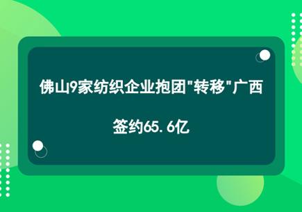 """佛山9家纺织企业抱团""""转移""""广西,签约65.6亿"""