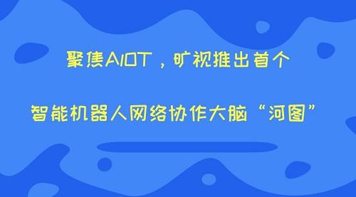 """聚焦AlOT,旷视推出首个智能机器人网络协作大脑""""河图"""""""