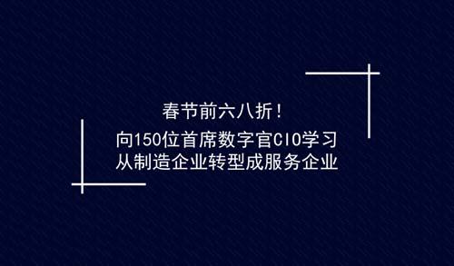 春节前六八折!向150位首席数字官CIO学习从制造企业转型成服务企业