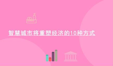 智慧城市将重塑经济的10种方式!