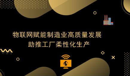 物联网赋能制造业高质量发展 助推工厂柔性化生产