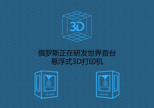 俄罗斯正在研发世界首台悬浮式3D打印机